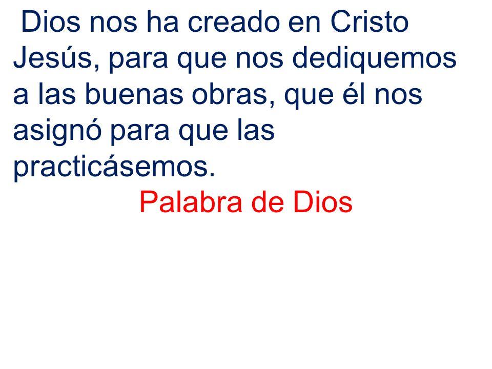 Dios nos ha creado en Cristo Jesús, para que nos dediquemos a las buenas obras, que él nos asignó para que las practicásemos.