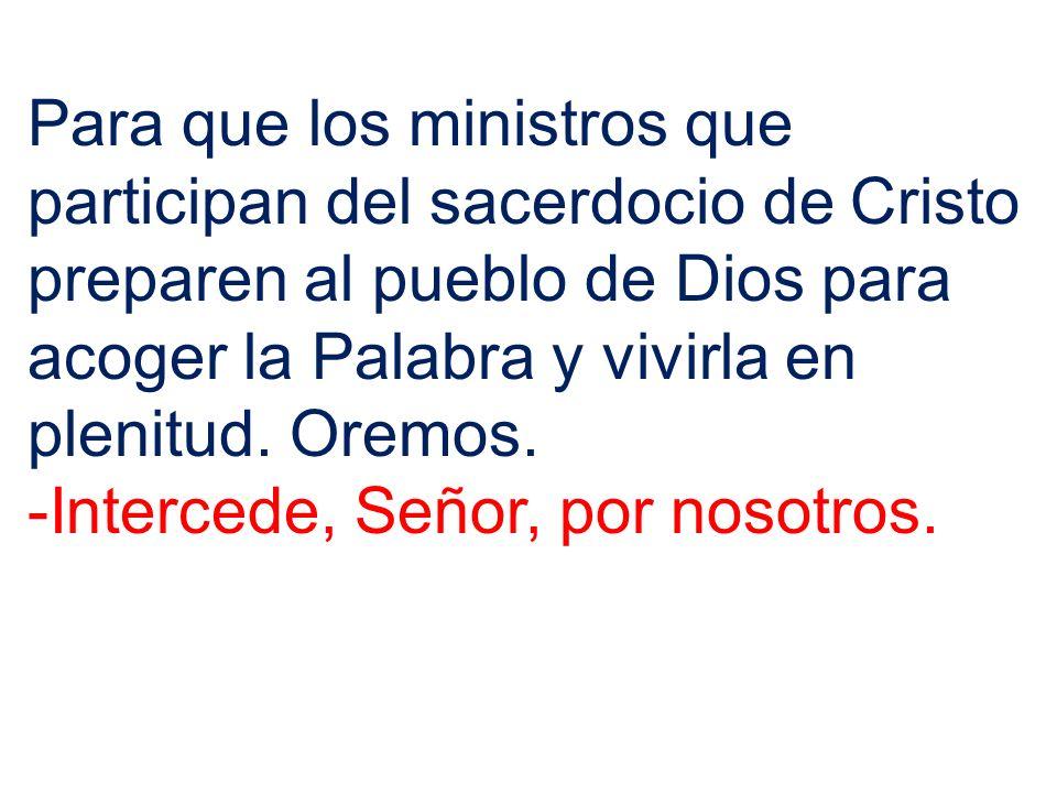 Para que los ministros que participan del sacerdocio de Cristo preparen al pueblo de Dios para acoger la Palabra y vivirla en plenitud. Oremos.