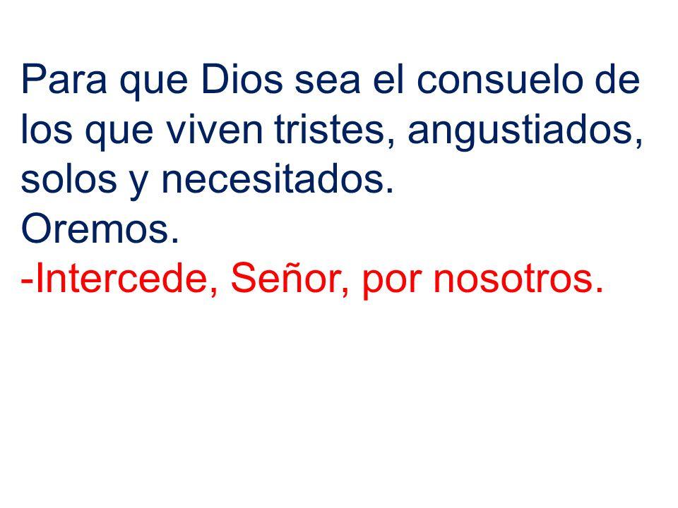 Para que Dios sea el consuelo de los que viven tristes, angustiados, solos y necesitados.