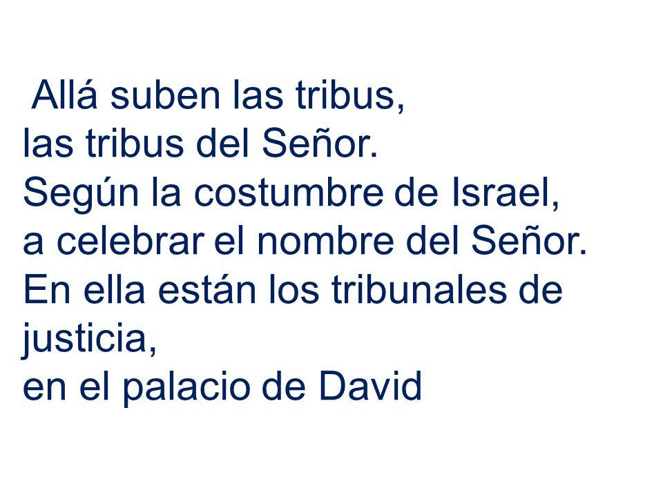 Allá suben las tribus,las tribus del Señor. Según la costumbre de Israel, a celebrar el nombre del Señor.