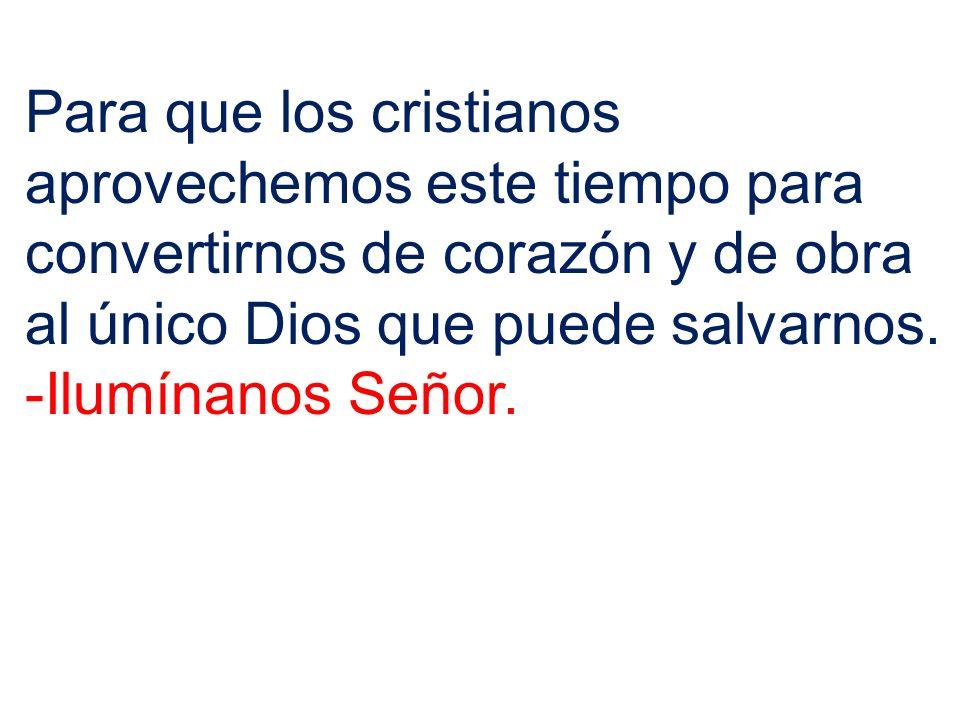 Para que los cristianos aprovechemos este tiempo para convertirnos de corazón y de obra al único Dios que puede salvarnos.