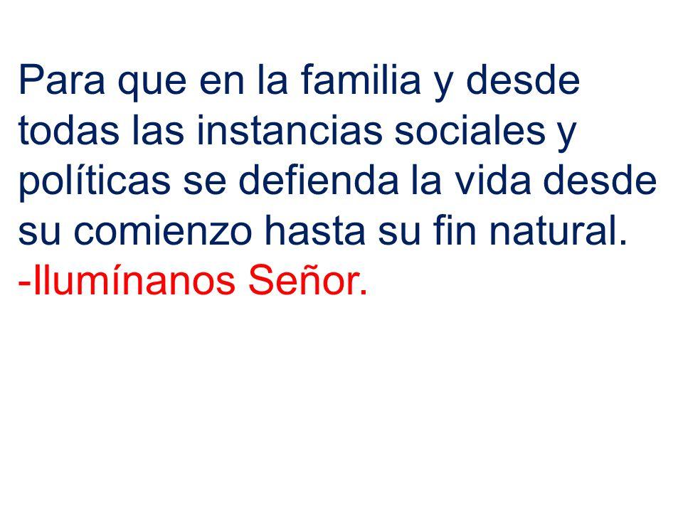 Para que en la familia y desde todas las instancias sociales y políticas se defienda la vida desde su comienzo hasta su fin natural.
