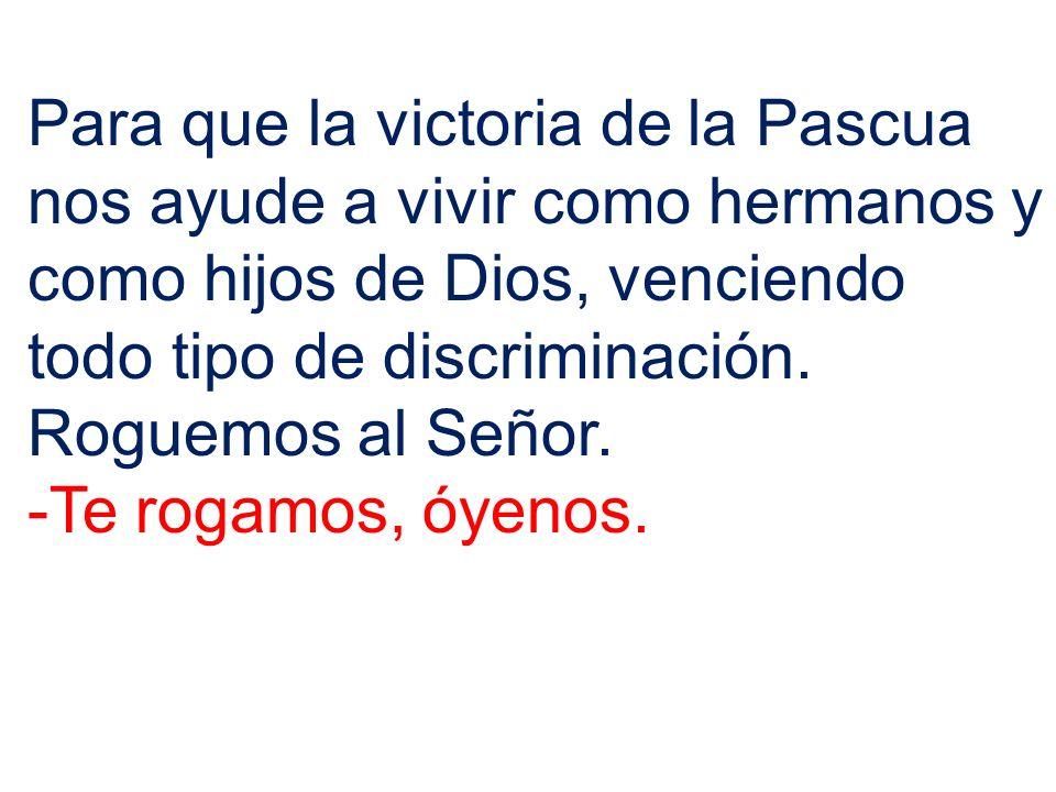 Para que la victoria de la Pascua nos ayude a vivir como hermanos y como hijos de Dios, venciendo todo tipo de discriminación. Roguemos al Señor.
