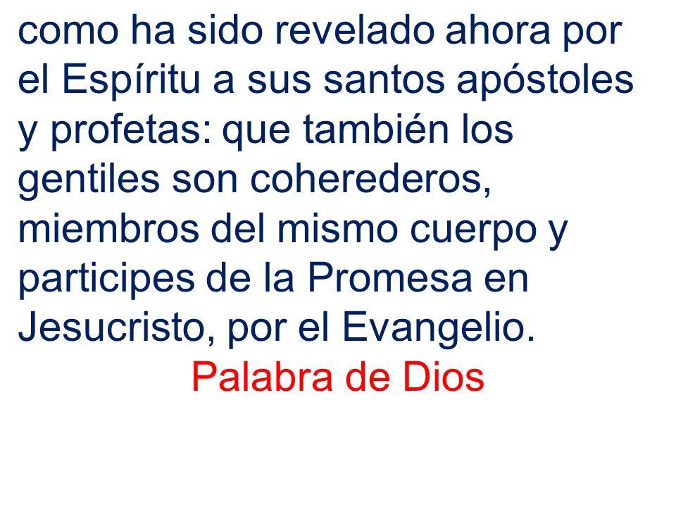 como ha sido revelado ahora por el Espíritu a sus santos apóstoles y profetas: que también los gentiles son coherederos, miembros del mismo cuerpo y participes de la Promesa en Jesucristo, por el Evangelio.