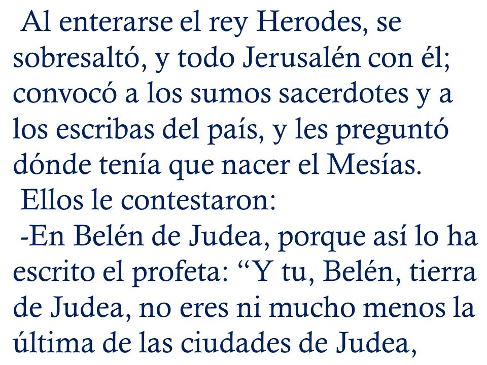 Al enterarse el rey Herodes, se sobresaltó, y todo Jerusalén con él; convocó a los sumos sacerdotes y a los escribas del país, y les preguntó dónde tenía que nacer el Mesías.