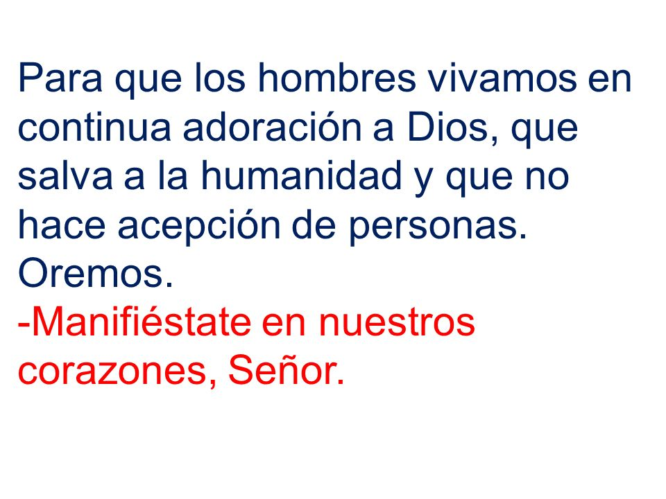 Para que los hombres vivamos en continua adoración a Dios, que salva a la humanidad y que no hace acepción de personas. Oremos.
