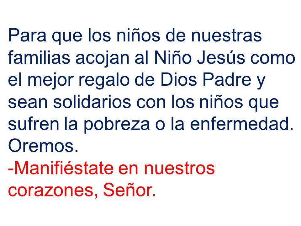 Para que los niños de nuestras familias acojan al Niño Jesús como el mejor regalo de Dios Padre y sean solidarios con los niños que sufren la pobreza o la enfermedad. Oremos.