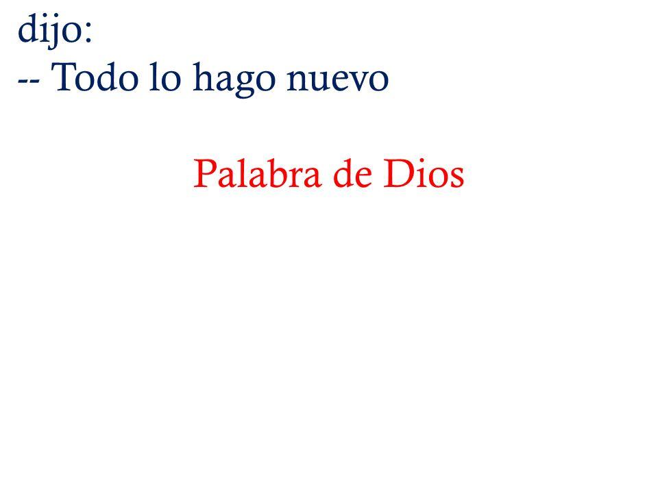 dijo: -- Todo lo hago nuevo Palabra de Dios