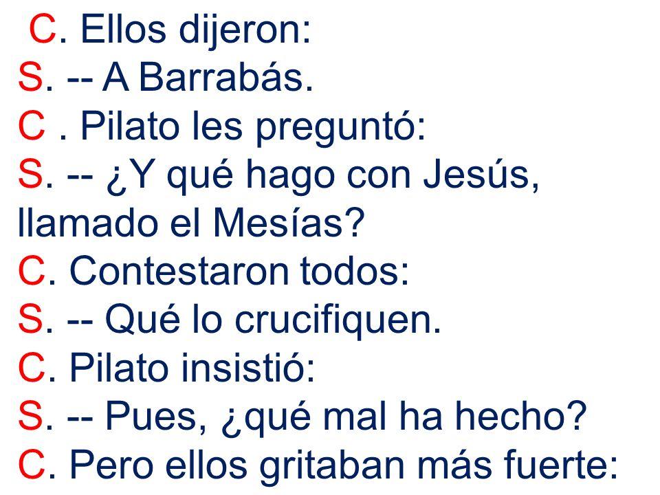 C. Ellos dijeron: S. -- A Barrabás. C . Pilato les preguntó: S. -- ¿Y qué hago con Jesús, llamado el Mesías