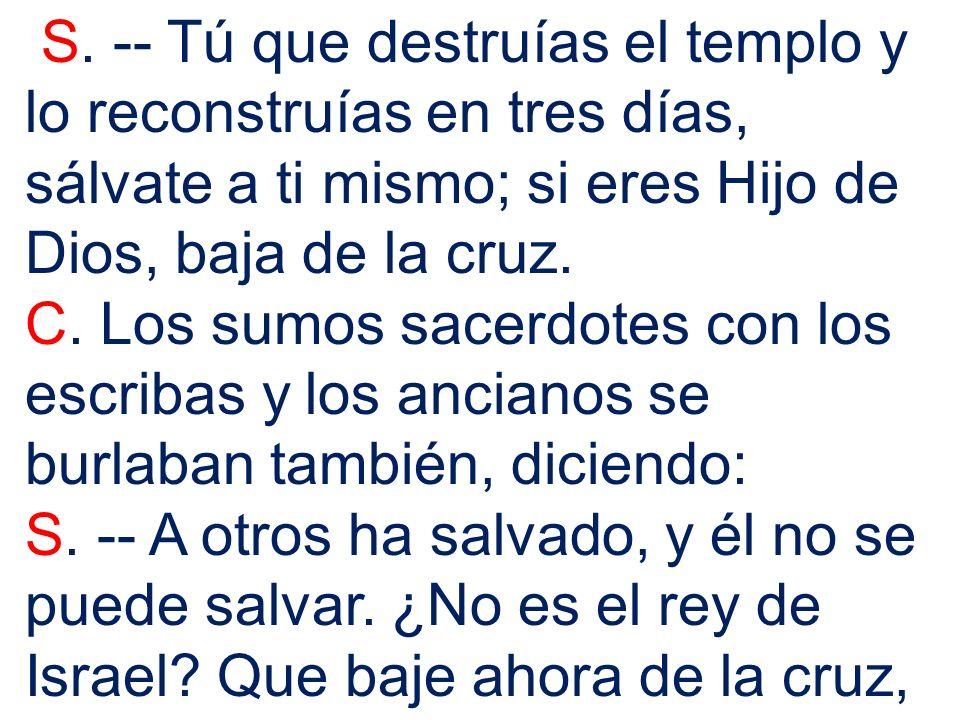 S. -- Tú que destruías el templo y lo reconstruías en tres días, sálvate a ti mismo; si eres Hijo de Dios, baja de la cruz.