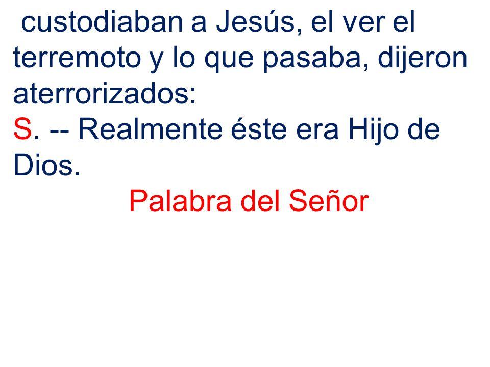 custodiaban a Jesús, el ver el terremoto y lo que pasaba, dijeron aterrorizados: