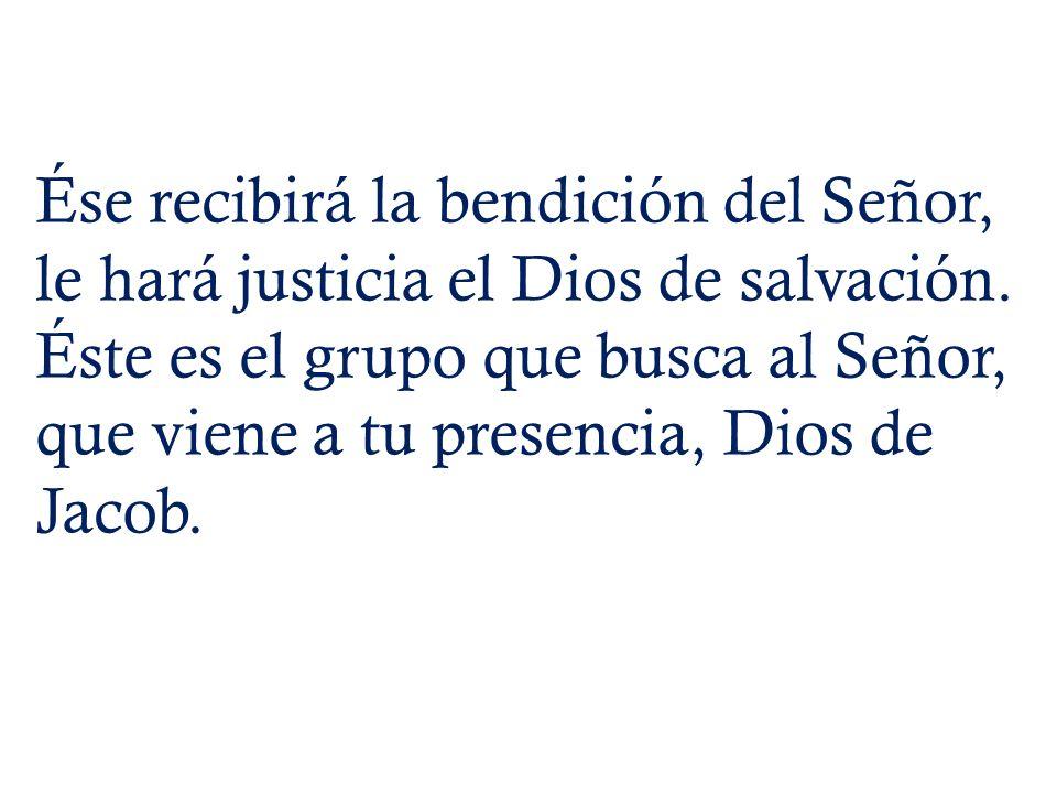 Ése recibirá la bendición del Señor, le hará justicia el Dios de salvación.