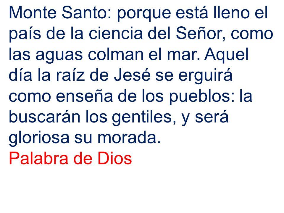 Monte Santo: porque está lleno el país de la ciencia del Señor, como las aguas colman el mar. Aquel día la raíz de Jesé se erguirá como enseña de los pueblos: la buscarán los gentiles, y será gloriosa su morada.