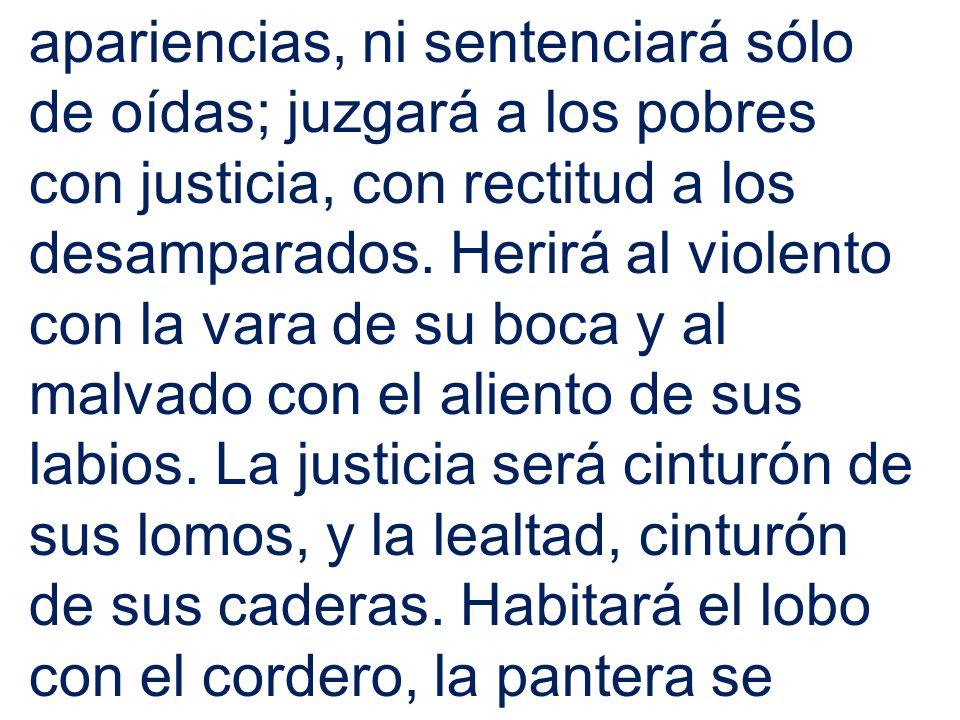 apariencias, ni sentenciará sólo de oídas; juzgará a los pobres con justicia, con rectitud a los desamparados.