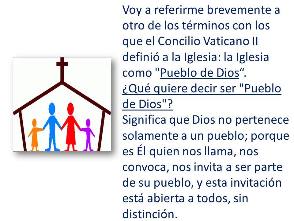 Voy a referirme brevemente a otro de los términos con los que el Concilio Vaticano II definió a la Iglesia: la Iglesia como Pueblo de Dios .