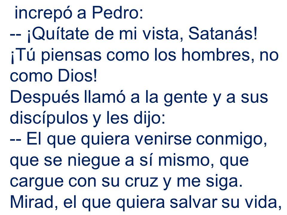 increpó a Pedro: -- ¡Quítate de mi vista, Satanás! ¡Tú piensas como los hombres, no como Dios!
