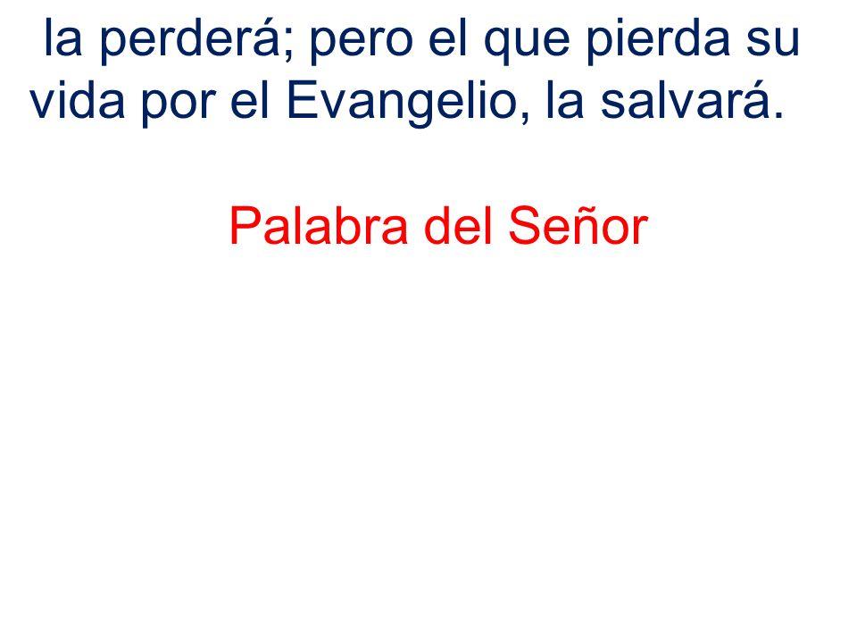 la perderá; pero el que pierda su vida por el Evangelio, la salvará.