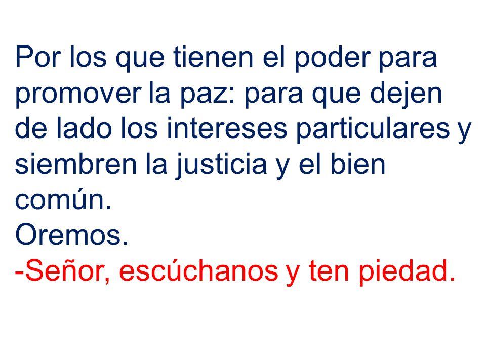 Por los que tienen el poder para promover la paz: para que dejen de lado los intereses particulares y siembren la justicia y el bien común.