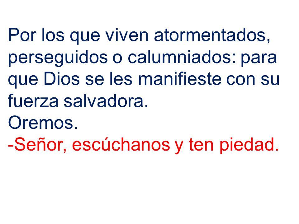 Por los que viven atormentados, perseguidos o calumniados: para que Dios se les manifieste con su fuerza salvadora.