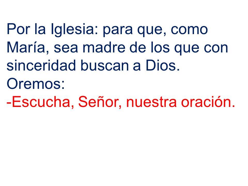 Por la Iglesia: para que, como María, sea madre de los que con sinceridad buscan a Dios.