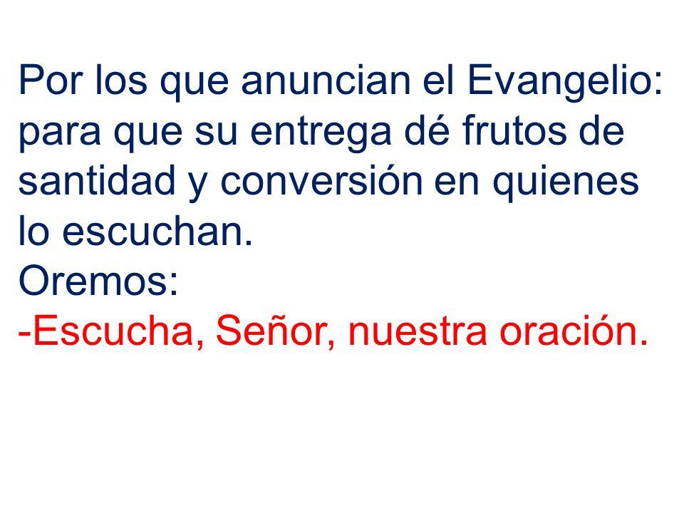 Por los que anuncian el Evangelio: para que su entrega dé frutos de santidad y conversión en quienes lo escuchan.