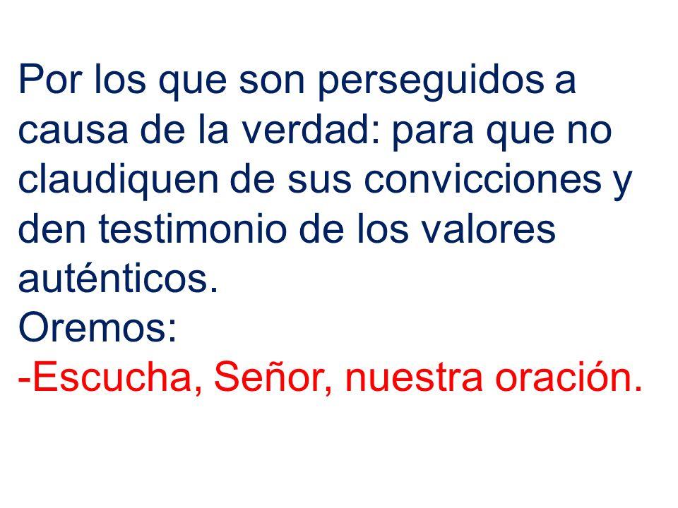 Por los que son perseguidos a causa de la verdad: para que no claudiquen de sus convicciones y den testimonio de los valores auténticos.