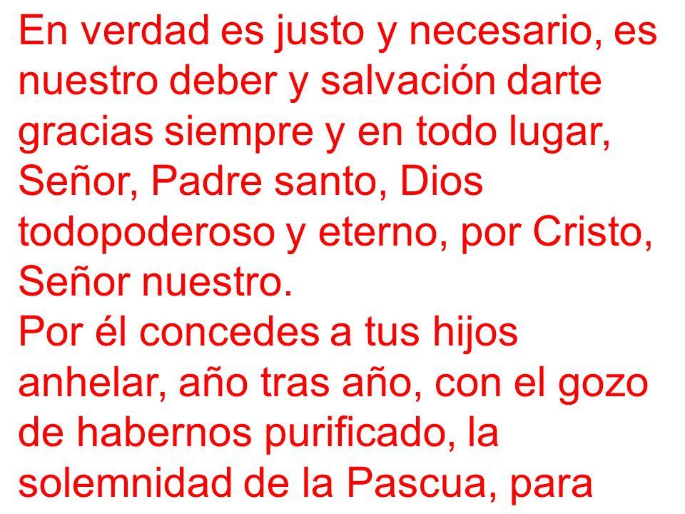 En verdad es justo y necesario, es nuestro deber y salvación darte gracias siempre y en todo lugar, Señor, Padre santo, Dios todopoderoso y eterno, por Cristo, Señor nuestro.
