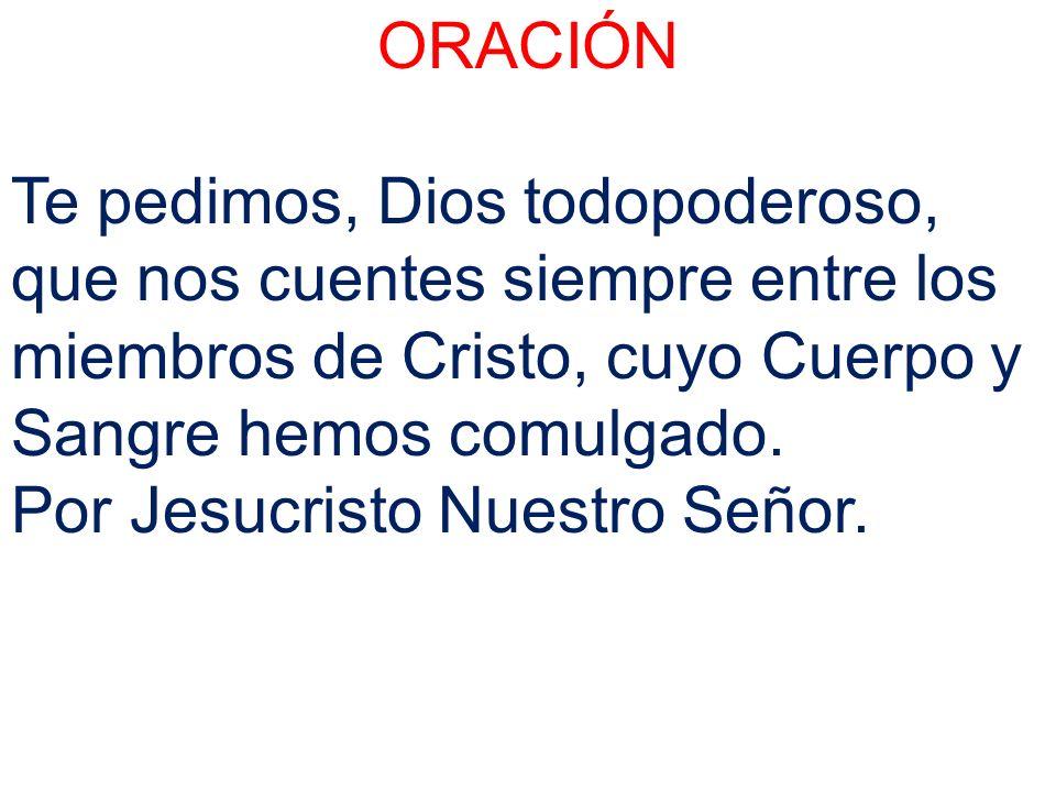 ORACIÓNTe pedimos, Dios todopoderoso, que nos cuentes siempre entre los miembros de Cristo, cuyo Cuerpo y Sangre hemos comulgado.