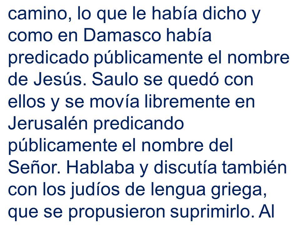 camino, lo que le había dicho y como en Damasco había predicado públicamente el nombre de Jesús.