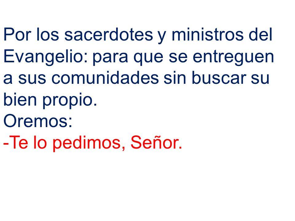 Por los sacerdotes y ministros del Evangelio: para que se entreguen a sus comunidades sin buscar su bien propio.