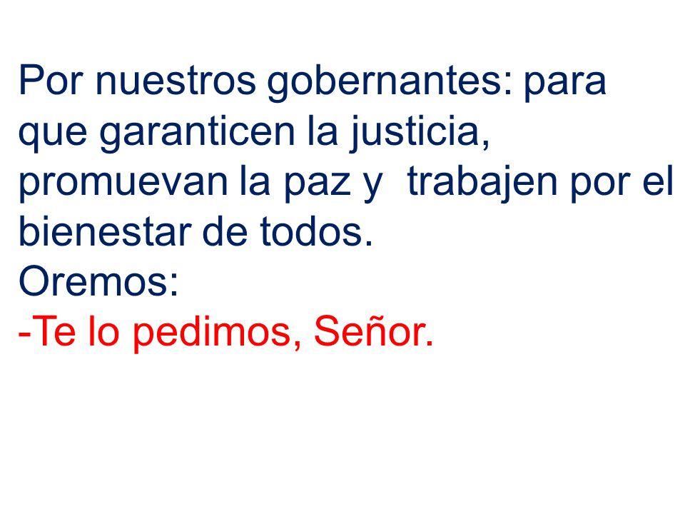 Por nuestros gobernantes: para que garanticen la justicia, promuevan la paz y trabajen por el bienestar de todos.