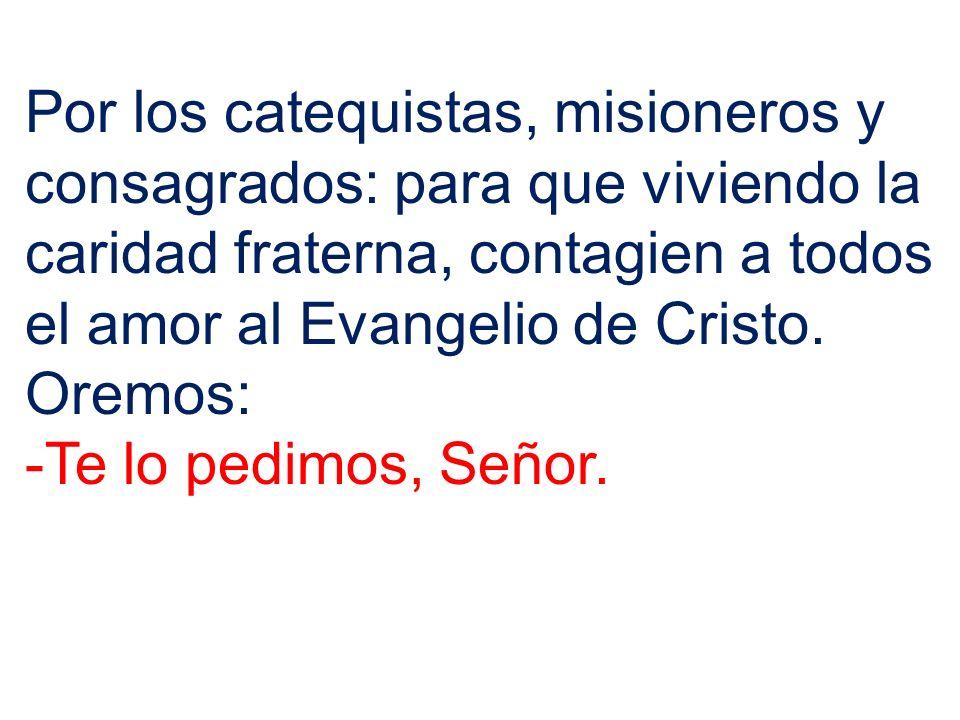 Por los catequistas, misioneros y consagrados: para que viviendo la caridad fraterna, contagien a todos el amor al Evangelio de Cristo. Oremos: