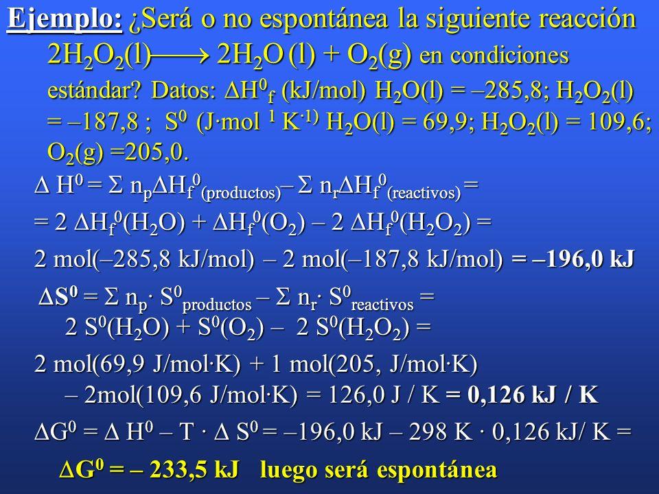 Ejemplo: ¿Será o no espontánea la siguiente reacción 2H2O2(l) 2H2O (l) + O2(g) en condiciones estándar Datos: H0f (kJ/mol) H2O(l) = –285,8; H2O2(l) = –187,8 ; S0 (J·mol 1 K·1) H2O(l) = 69,9; H2O2(l) = 109,6; O2(g) =205,0.
