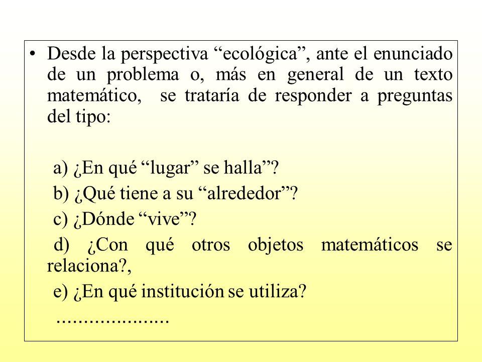 Desde la perspectiva ecológica , ante el enunciado de un problema o, más en general de un texto matemático, se trataría de responder a preguntas del tipo:
