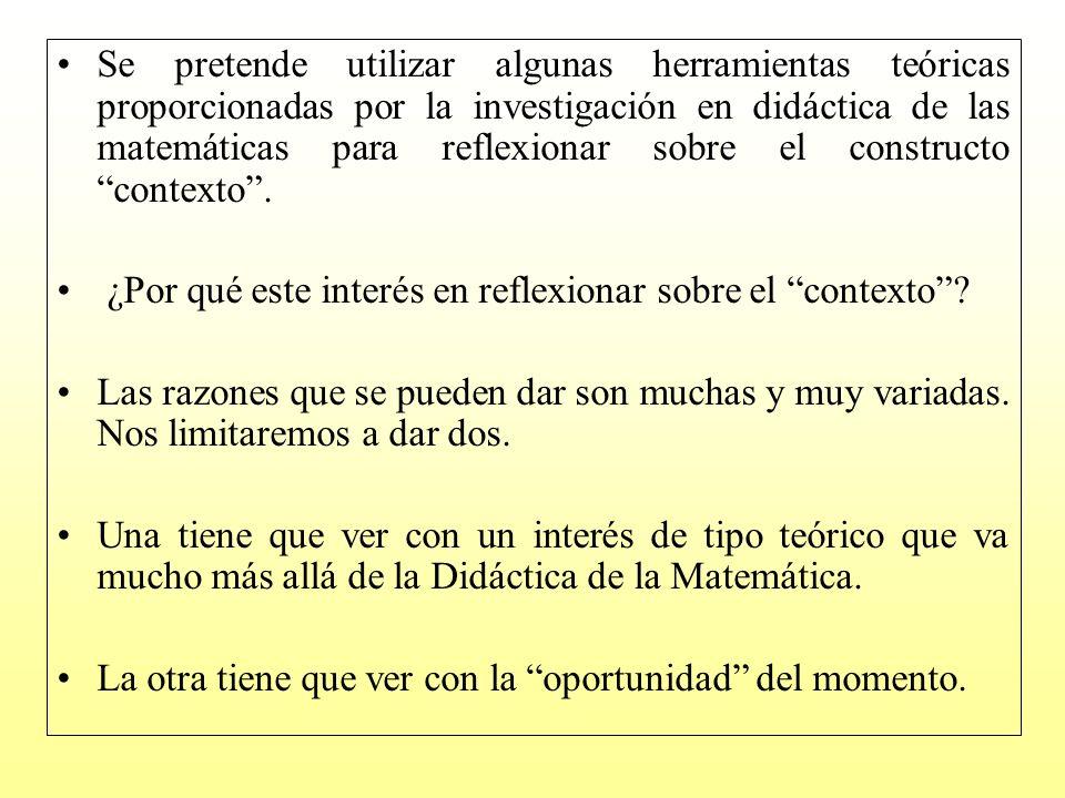 Se pretende utilizar algunas herramientas teóricas proporcionadas por la investigación en didáctica de las matemáticas para reflexionar sobre el constructo contexto .