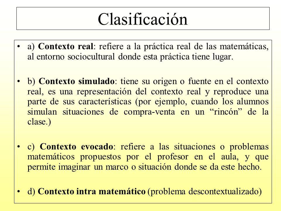 Clasificación a) Contexto real: refiere a la práctica real de las matemáticas, al entorno sociocultural donde esta práctica tiene lugar.
