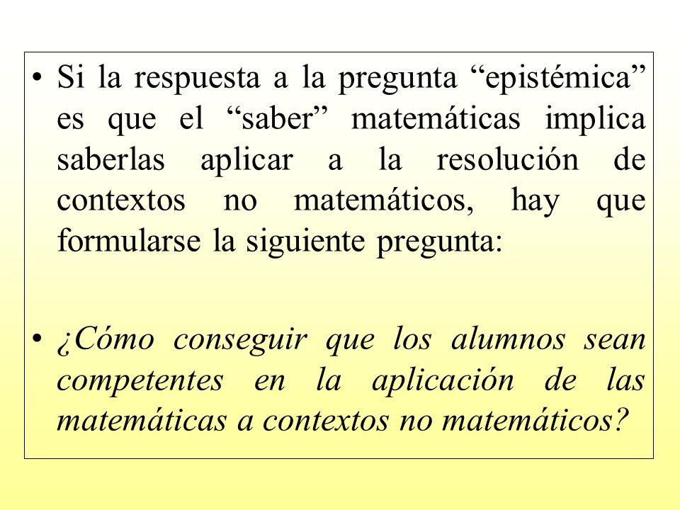 Si la respuesta a la pregunta epistémica es que el saber matemáticas implica saberlas aplicar a la resolución de contextos no matemáticos, hay que formularse la siguiente pregunta: