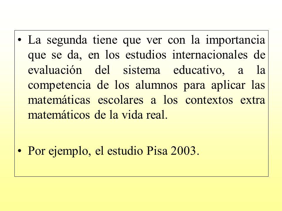 La segunda tiene que ver con la importancia que se da, en los estudios internacionales de evaluación del sistema educativo, a la competencia de los alumnos para aplicar las matemáticas escolares a los contextos extra matemáticos de la vida real.