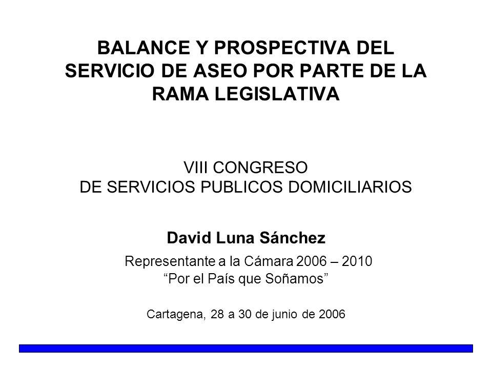 BALANCE Y PROSPECTIVA DEL SERVICIO DE ASEO POR PARTE DE LA RAMA LEGISLATIVA VIII CONGRESO DE SERVICIOS PUBLICOS DOMICILIARIOS David Luna Sánchez Representante a la Cámara 2006 – 2010 Por el País que Soñamos Cartagena, 28 a 30 de junio de 2006