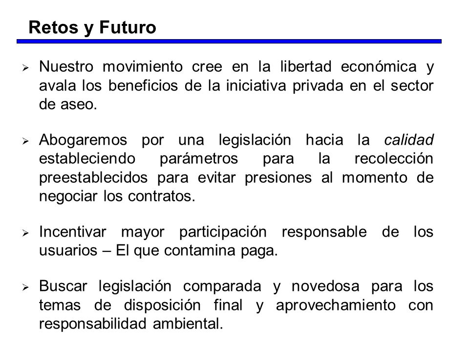 Retos y FuturoNuestro movimiento cree en la libertad económica y avala los beneficios de la iniciativa privada en el sector de aseo.