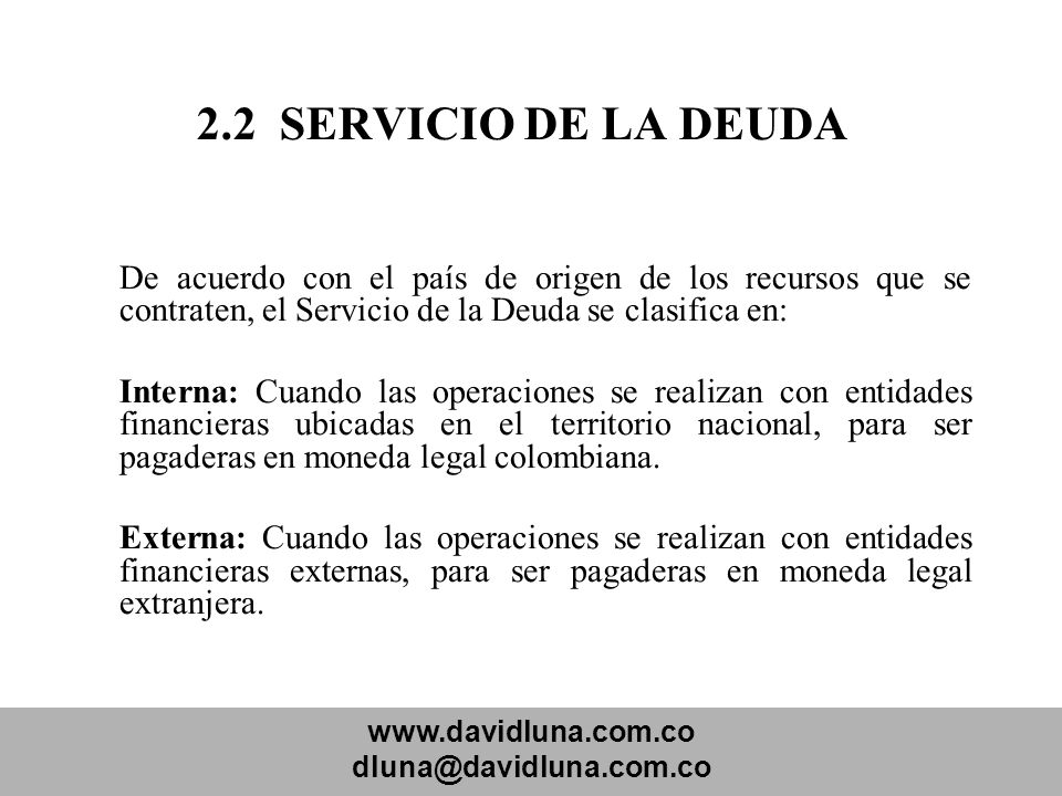 2.2 SERVICIO DE LA DEUDA De acuerdo con el país de origen de los recursos que se contraten, el Servicio de la Deuda se clasifica en: