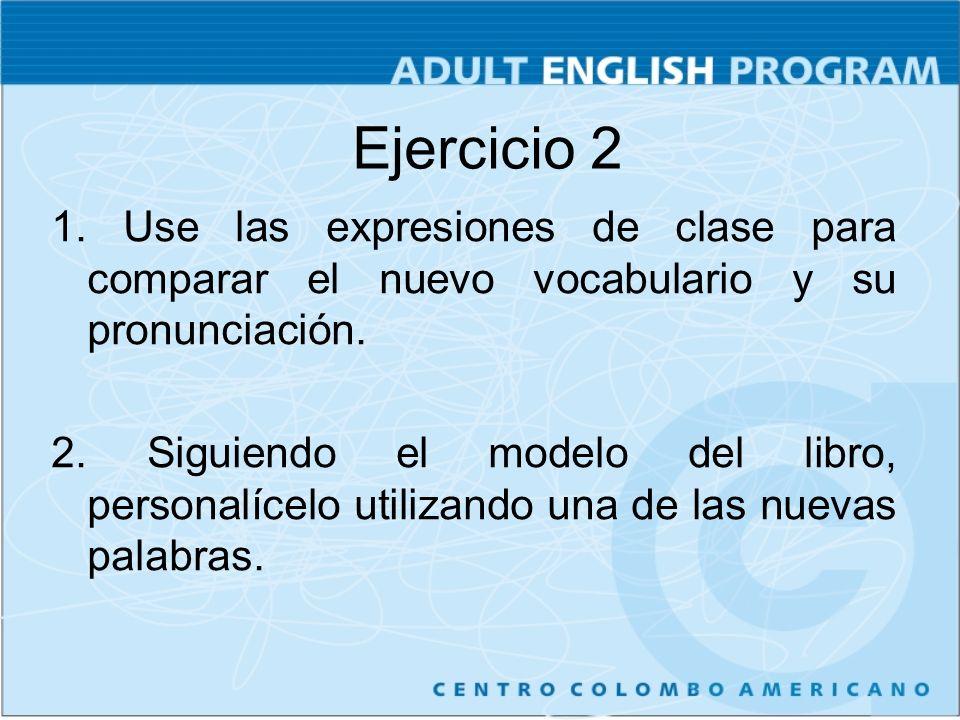 Ejercicio 2 1. Use las expresiones de clase para comparar el nuevo vocabulario y su pronunciación.