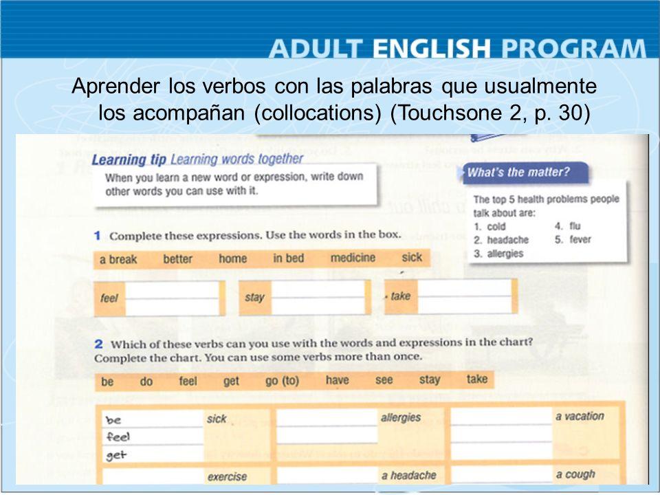 Aprender los verbos con las palabras que usualmente los acompañan (collocations) (Touchsone 2, p. 30)