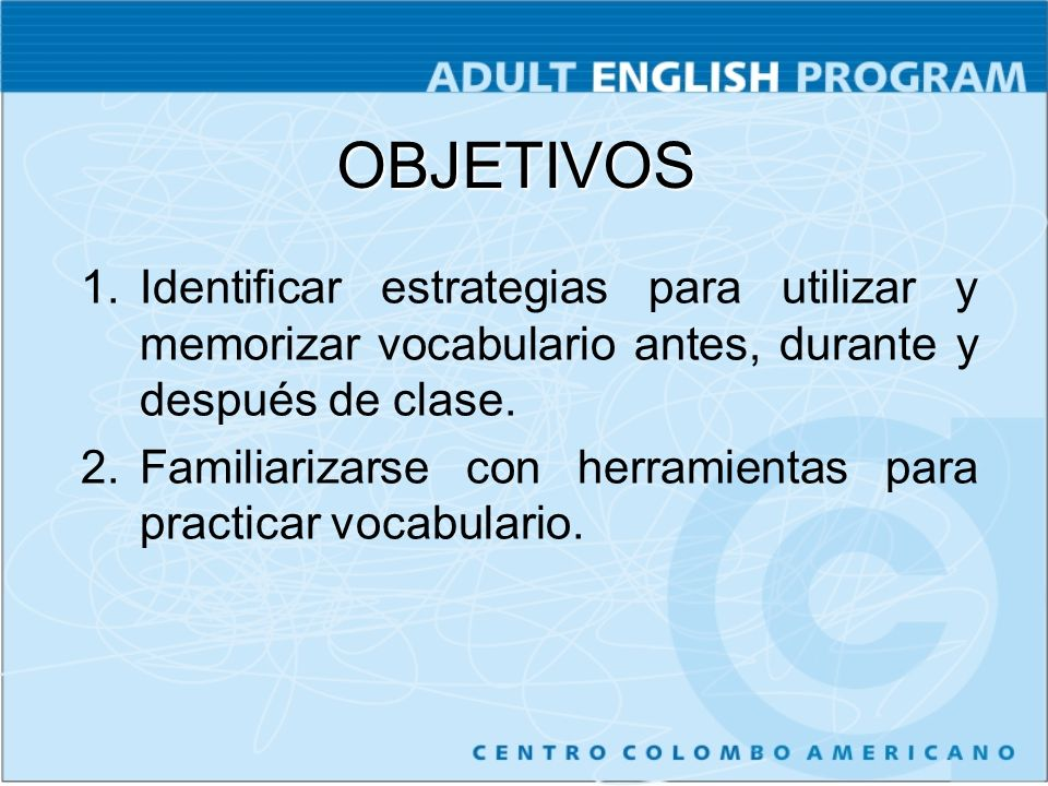 OBJETIVOS Identificar estrategias para utilizar y memorizar vocabulario antes, durante y después de clase.