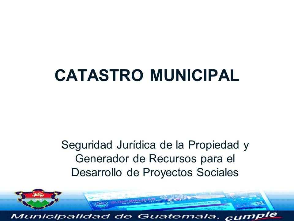 CATASTRO MUNICIPAL Seguridad Jurídica de la Propiedad y Generador de Recursos para el Desarrollo de Proyectos Sociales.