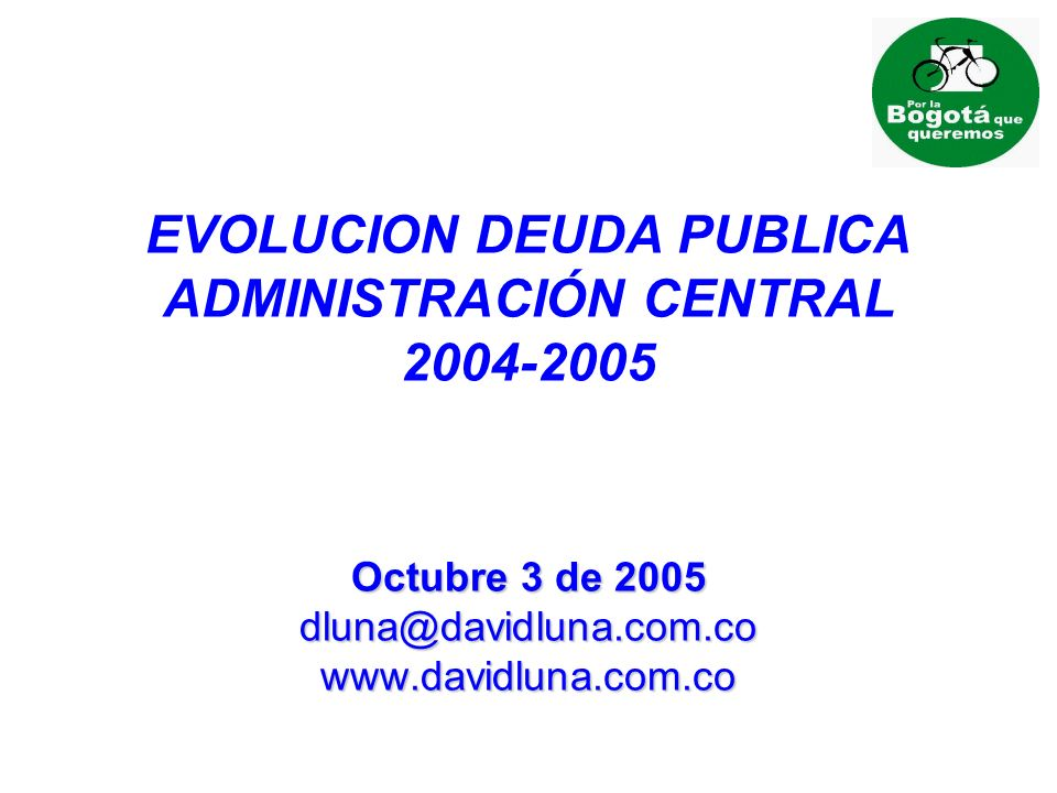 EVOLUCION DEUDA PUBLICA ADMINISTRACIÓN CENTRAL 2004-2005 Octubre 3 de 2005 dluna@davidluna.com.co www.davidluna.com.co
