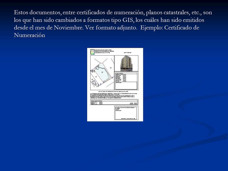 Estos documentos, entre certificados de numeración, planos catastrales, etc., son los que han sido cambiados a formatos tipo GIS, los cuáles han sido emitidos desde el mes de Noviembre.