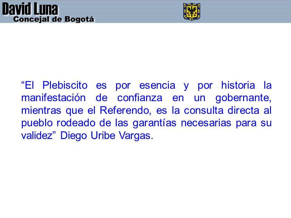 El Plebiscito es por esencia y por historia la manifestación de confianza en un gobernante, mientras que el Referendo, es la consulta directa al pueblo rodeado de las garantías necesarias para su validez Diego Uribe Vargas.