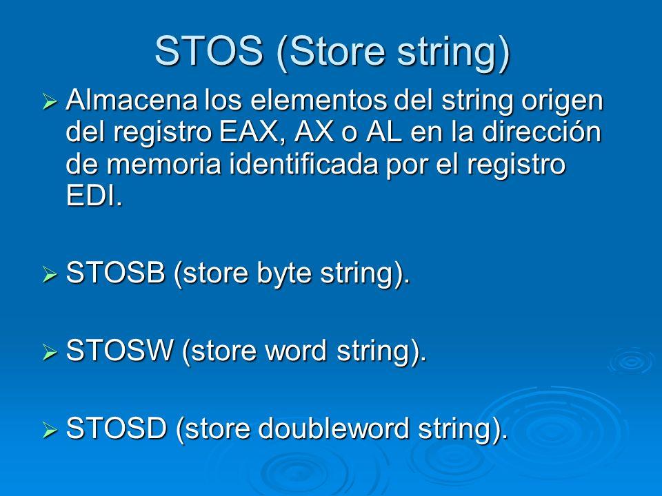STOS (Store string) Almacena los elementos del string origen del registro EAX, AX o AL en la dirección de memoria identificada por el registro EDI.