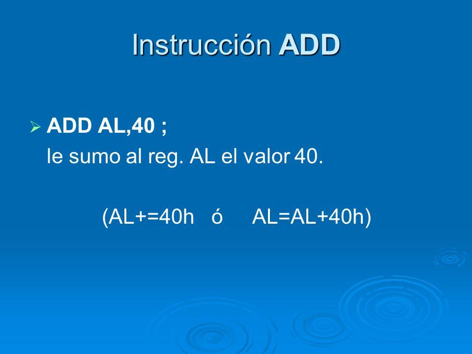 Instrucción ADD ADD AL,40 ; le sumo al reg. AL el valor 40.
